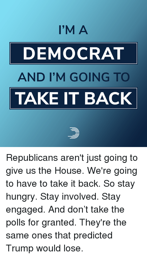 Hungry, Memes, and House: I'M A  DEMOCRAT  AND I'M GOING TO  TAKE IT BACK Republicans aren't just going to give us the House. We're going to have to take it back.  So stay hungry. Stay involved. Stay engaged. And don't take the polls for granted. They're the same ones that predicted Trump would lose.