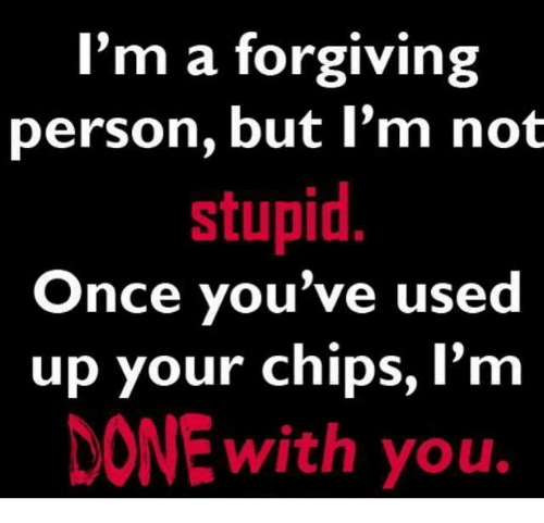 Im Not Stupid: I'm a forgiving  person, but I'm not  stupid  Once you've used  up your chips, I'm  NONE With you.