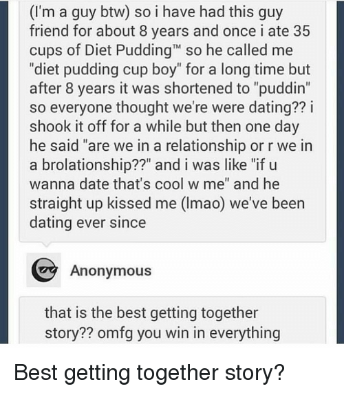 """Pudding: (I'm a guy btw) so i have had this guy  friend for about 8 years and once i ate 35  cups of Diet PuddingT so he called me  """"diet pudding cup boy"""" for a long time but  after 8 years it was shortened to """"puddin""""  so everyone thought we're were dating?? i  shook it off for a while but then one day  he said """"are we in a relationship or r we in  a brolationship??"""" and i was like """"if u  wanna date that's cool w me"""" and he  straight up kissed me (Imao) we've been  dating ever since  Anonymous  that is the best getting together  story?? omfg you win in everything Best getting together story?"""