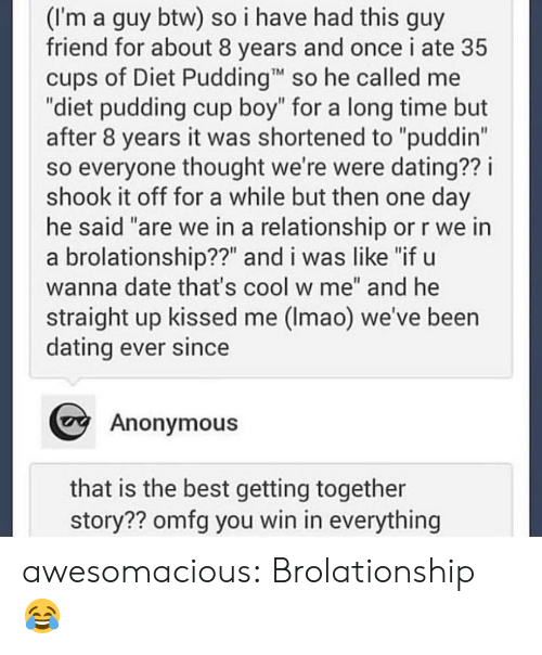 "In a Relationship: (I'm a guy btw) so i have had this guy  friend for about 8 years and once i ate 35  cups of Diet Pudding so he called me  ""diet pudding cup boy"" for a long time but  after 8 years it was shortened to ""puddin""  so everyone thought we're were dating?? i  shook it off for a while but then one day  he said ""are we in a relationship or r we in  a brolationship??"" and i was like ""if u  wanna date that's cool w me"" and he  straight up kissed me (Imao) we've been  dating ever since  Anonymous  that is the best getting together  story?? omfg you win in everything awesomacious:  Brolationship 😂"