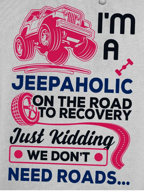 The Road, Recovery, and Road: I'm  A  JEEPAHOLIC  TON THE ROAD  TO RECOVERY  Just Kidding  WE DON'T  NEED ROADS...