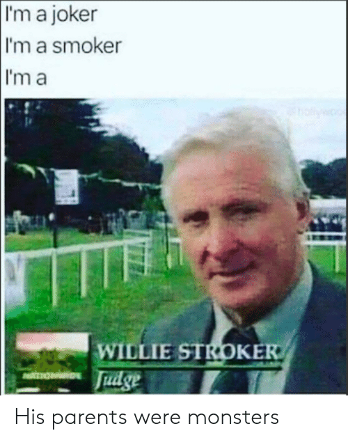 Joker, Parents, and Monsters: I'm a joker  I'm a smoker  I'm a  w  WILLIE STROKER  Fudge  TION His parents were monsters