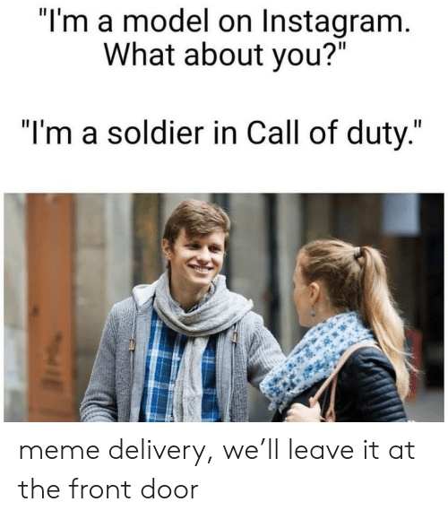 """Call of Duty: """"I'm a model on Instagram.  What about you?""""  """"I'm a soldier in Call of duty."""" meme delivery, we'll leave it at the front door"""
