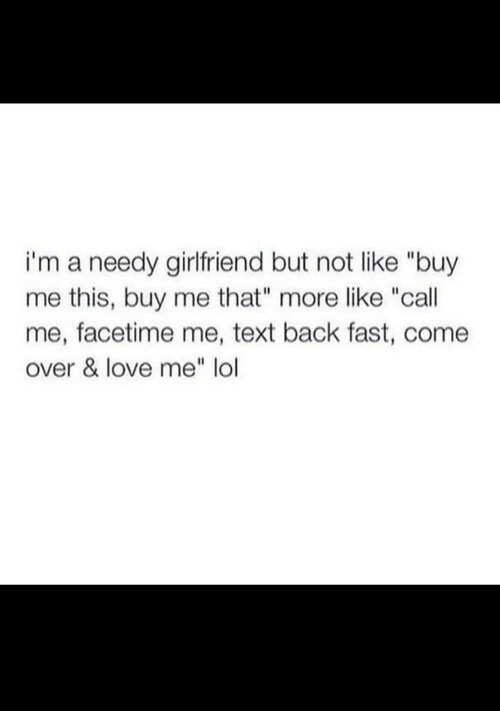 """Come Over, Facetime, and Lol: i'm a needy girlfriend but not like """"buy  me this, buy me that"""" more like """"call  me, facetime me, text back fast, come  over & love me"""" lol"""