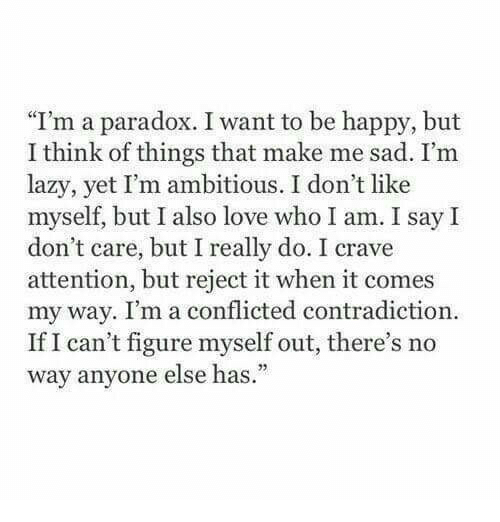 "Lazy, Love, and Happy: ""I'm a paradox. I want to be happy, but  I think of things that make me sad. I'm  lazy, yet I'm ambitious. I don't like  myself, but I also love who I am. I say I  don't care, but I really do. I crave  attention, but reject it when it comes  my way. I'm a conflicted contradiction  If I can't figure myself out, there's no  way anvone else has."""