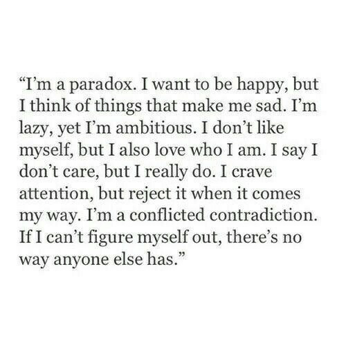 "Lazy, Love, and Happy: ""I'm a paradox. I want to be happy, but  I think of things that make me sad. I'm  lazy, yet I'm ambitious. I don't like  myself, but I also love who I am. I say I  don't care, but I really do. I crave  attention, but reject it when it comes  my way. I'm a conflicted contradiction  If I can't figure myself out, there's no  way anyone else has."""