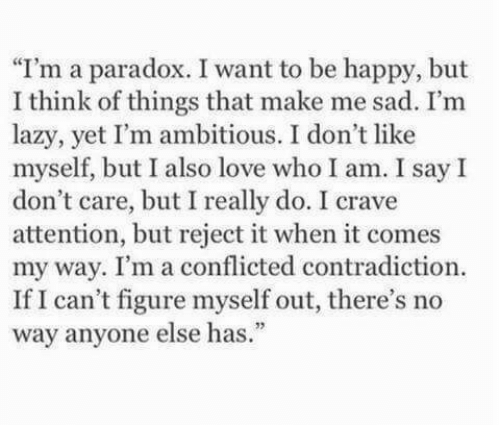 Lazy, Love, and Happy: I'm a paradox. I want to be happy, but  I think of things that make me sad. I'm  lazy, yet I'm ambitious. I don't like  myself, but I also love who I am. I say I  don't care, but I really do. I crave  attention, but reject it when it comes  my way. I'm a conflicted contradiction.  If I can't figure myself out, there's no  way anyone else has.""