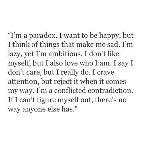 "Lazy, Love, and Happy: ""I'm a paradox. I want to be happy, but  I think of things that make me sad. I'm  lazy, yet I'm ambitious. I don't like  myself, but I also love who I am. I say I  don't care, but I really do. I crave  attention, but reject it when it comes  my way. I'm a conflicted contradiction.  If I can't figure myself out, there's no  way anyone else has."""