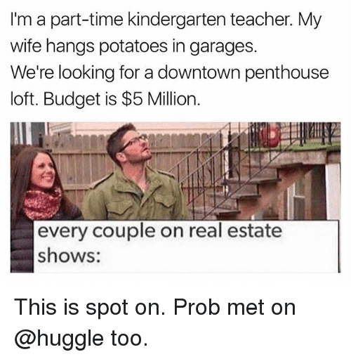 penthouse: I'm a part-time kindergarten teacher. My  wife hangs potatoes in garages.  We're looking for a downtown penthouse  loft. Budget is $5 Million.  every couple on real estate  shows: This is spot on. Prob met on @huggle too.