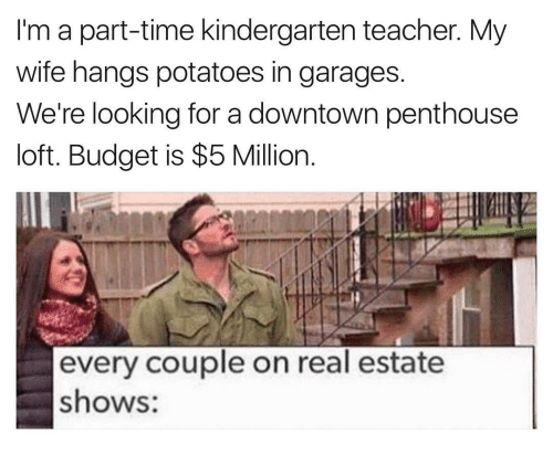 penthouse: I'm a part-time kindergarten teacher. My  wife hangs potatoes in garages  We're looking for a downtown penthouse  loft. Budget is $5 Million  every couple on real estate  shows: