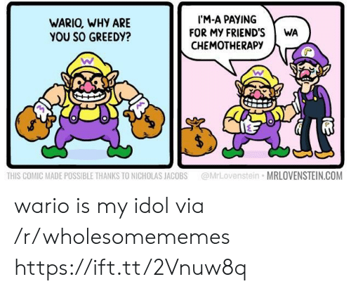 Why Are You So: IM-A PAYING  FOR MY FRIEND'S  CHEMOTHERAPY  WARIO, WHY ARE  YOU SO GREEDY?  WA  @MrLovenstein MRLOVENSTEIN.COM  THIS COMIC MADE POSSIBLE THANKS TO NICHOLAS JACOBS wario is my idol via /r/wholesomememes https://ift.tt/2Vnuw8q