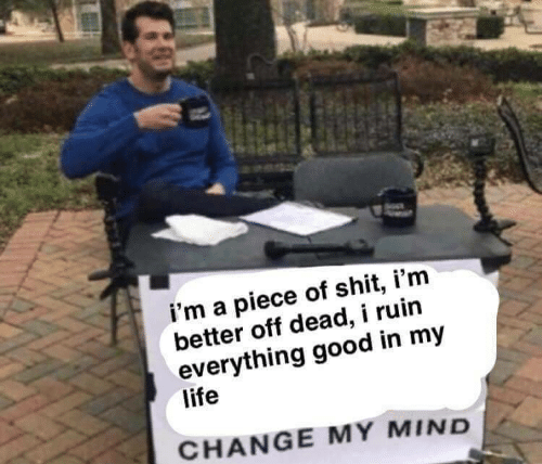 Change My Mind: i'm a piece of shit, i'm  better off dead, i ruin  everything good in my  life  CHANGE MY MIND