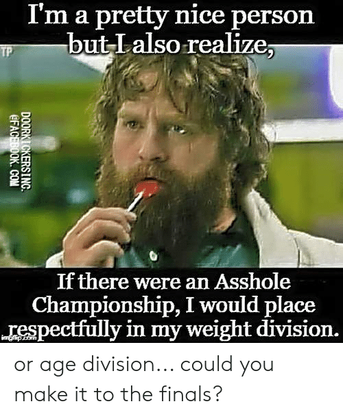 the finals: I'm a pretty nice person  but Lalso realize;  If there were an Asshole  Championship, I would place  respectfully in my weight division. or age division... could you make it to the finals?