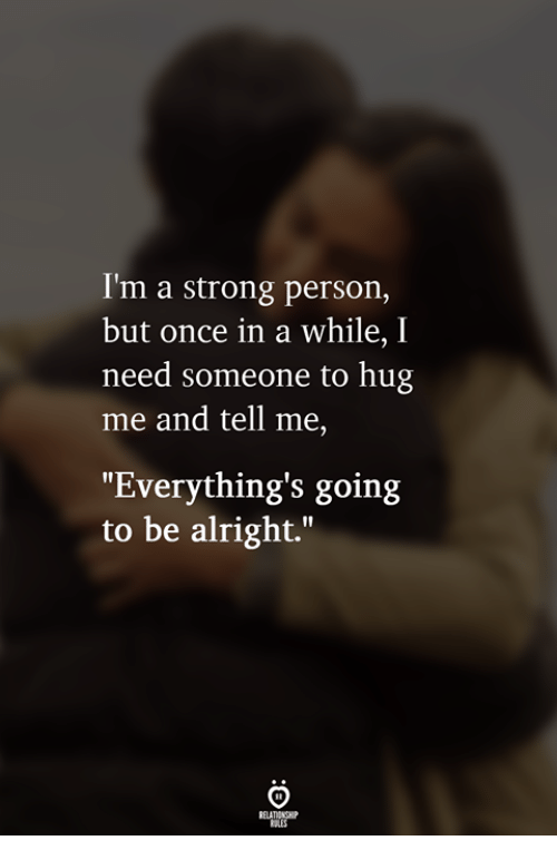 """Strong, Alright, and Once: I'm a strong person,  but once in a while, I  need someone to hug  me and tell me,  """"Everything's going  to be alright."""""""