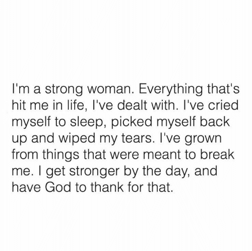 Grown: I'm a strong woman. Everything that's  hit me in life, I've dealt with. I've cried  myself to sleep, picked myself back  up and wiped my tears. I've grown  from things that were meant to break  me. I get stronger by the day, and  have God to thank for that.