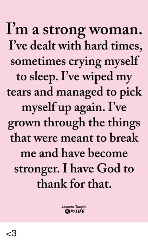 A Strong Woman: I'm a strong woman.  I've dealt with hard times,  sometimes crying myself  to sleep. I've wiped my  tears and managed to pick  myself up again. I've  grown through the things  that were meant to breal  me and have become  stronger. I have God to  thank for that.  Lessons Taught  By LIFE <3