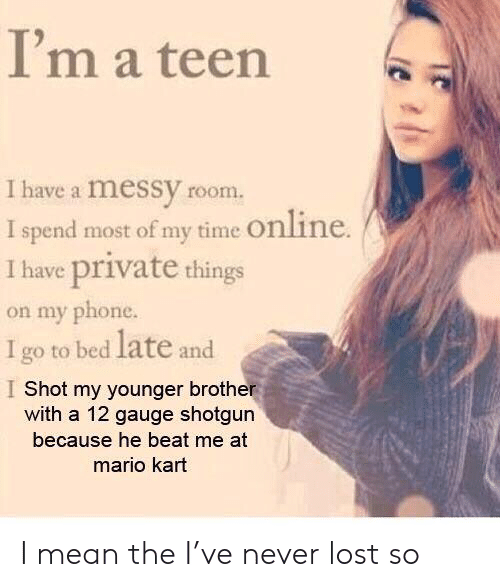 beat me: I'm a teen  I have a messy room  I spend most of my time Online.  I have private things  on my phone.  I go to bed late and  I Shot my younger brother  with a 12 gauge shotgun  because he beat me at  mario kart I mean the I've never lost so
