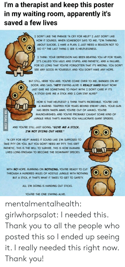 "Helplessness: I'm a therapist and keep this poster  in my waiting room, apparently it's  saved a few lives  I DONT LIKE THE PHRASE ""A CRY FOR HELP""ェJuST DONT LKE  HOW IT SOuNDS, WHEN SOMEBODY SAYS TO ME, ""I'M THINKING  ABOUT SUICIDE, I HAVE A PLAN: I JUST NEED A REASON NOT TO  DOITTHE LAST THING I SEE IS HELPLESSNESS.  I THINK: YOUR DEPRESSION HAS BEEN BEATING YOU UP FOR YEARS.  IT'S CALLED YOU UGLY, AND STUPID, AND PATHETIC, AND A FAILURE,  FOR SO LONG THAT YOU'VE FORGOTTEN THAT IT'S WRONG. YOU DON'T  SEE ANY GOOD IN YOURSELF, AND YOu DON'T HAVE ANY HOPE.  BUT STILL, HERE YOu ARE: YOU'VE COME OVER TO ME, BANGED ON MY  DOOR, AND SAID, ""HEY! STAYING ALIVE IS REALLY HARD RIGHT NOW!  JUST GIVE ME SOMETHING TO FIGHT WITHI I DON'T CARE IF IT'S  A STICK! GIVE ME A STICK AND I CAN STAY ALIVE!""  HOW IS THAT HELPLESS? I THINK THAT'S INCREDIBLE. YOU'RE LIKE  A MARINE: TRAPPED FOR YEARS BEHIND ENEMY LINES, YOUR GUN  HAS BEEN TAKEN AWAY, YOU'RE OUT OF AMMO, YOU'RE  MALNOURISHED, AND YOU'VE PROBABLY CAIGHT SOME KIND OF  JUNGLE VIRUS THAT'S MAKING YOU HALLLICINATE GIANT SPIDERS  AND YOU'RE STILL JUST GOING, ""GIVE ME A STICK.  I'M NOT DYING OUT HERE.""  ""A CRY FOR HELP"" MAKES IT SOND LIKE I'M SuppOSED TO  AKE PITY ON YOu, BUT YOU DON'T NEED MY PITY THIS ISNT  PATHETIC. THIS IS THE WILL TO SURVIVE. THIS IS HOW HUMANS  LIVED LONG ENOIGH TO BECOME THE DOMINANT SPECIES.  WITH NO HOPE, RUNNING ON NOTHING, YOU'RE READY TO CLIT  THROUGH A HUNDRED MILES OF HOSTILE JUNGLE WITH NOTHING  BUT A STICK, IF THATS WHAT IT TAKES TO GET TO SAFETY  ALL IM DOING IS HANDING OUT STICKS  YOU'RE THE ONE STAYING ALIVE mentalmentalhealth:  girlwhorpsalot:  I needed this.   Thank you to all the people who posted this so I ended up seeing it.  I really needed this right now. Thank you!"