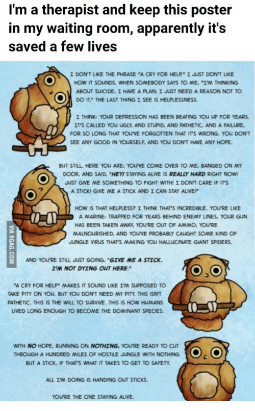"Helplessness: I'm a therapist and keep this poster  in my waiting room, apparently it's  saved a few lives  IDONT LIKE THE PHRASE ""A CRY FOR HELP"" I JST DONT LIKE  HOW IT SOuNDS. WHEN SOMEBODY SAYS TO ME, ""I'M THINKING  ABOUT SUICIDE, I HAVE A PLAN: I JUST NEED A REASON NOT TO  co IT"" THE LAST THING I SEE IS HELPLESSNESS.  I THINK: YOUR DEPRESSION HAS BEEN BEATING YOU UP FOR YEARS.  ITS CALLED YOU UGLY, AND STUPID, AND PATHETIC, AND A FAILURE  FOR SO LONG THAT YOUVE FORGOTTEN THAT ITS WRONG. YOU DON'T  SEE ANY GOOD IN YOURSELF, AND YOU DON'T HAVE ANY HOPE  BUT STILL, HERE YOLARE: YOU'VE COME OVER TO ME, BANGED ON MY  DOOR, AND SAID, ""HEY! STAYING ALIVE IS REALLY HARD RIGHT NOW  JUST GIVE ME SOMETHING TO FIGHT WITHI I DON'T CARE IF ITS  A STICKI GIVE ME A STICK AND I CAN STAY ALIVE!  HOW IS THAT HELPLESS? I THINK THAT'S INCREDIBLE. YOU'RE LIKE  A MARINE: TRAPPED FOR YEARS BEHIND ENEMY LINES, YOUR GUN  HAS BEEN TAKEN AWAY, You'RE OUT OF AMMO、YOuRE  MALNOURISHED, AND YOUVE PROBABLY CAUGHT SOME KIND OF  JUNGLE VIRUS THAT'S MAKING YOU HALLLICINATE GIANT SPIDERS  AND YOU'RE STILL JUST GOING, ""GIVE ME A STICK  I'M NOT DYING OUT HERE  A CRY FOR HELP"" MAKES IT SOUND LIKE IM SUPPOSED TO  TAKE PITY ON YOU, BUT YOU DON'T NEED MY PITY THIS ISN'T  PATHETIC. THIS IS THE WILL TO SURVIVE. THIS IS HOW HUMANS  LIVED LONG ENOUGH TO BECOME THE DOMINANT SPECIES  WITH NO HOPE, RUNNING ON NOTHING, YOU'RE READY TO CUT  BUT A STICK, IF THATS WHAT IT TAKES TO GET TO SAFETY  ALL IM DOING IS HANDING OUT STICKS  THROUGH A HUNDRED MILES OF HOSTILE JUNGLE WITH NOTHING . (O  YOU'RE THE ONE STAYING ALIVE."