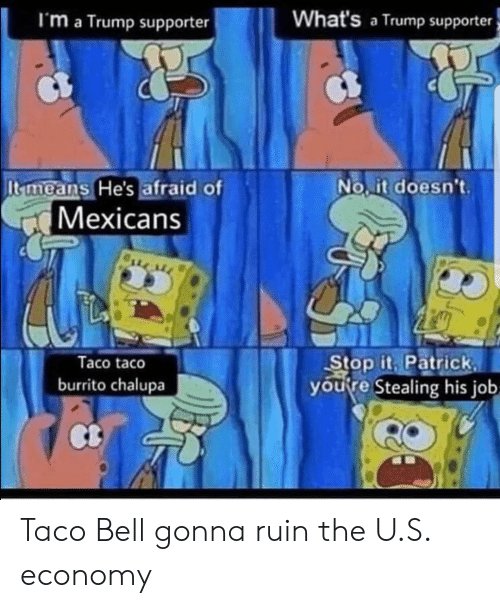 Taco Bell, Trump, and Job: I'm a Trump supporter  What's a Trump supporter  No it doesnt.  It means He's afraid of  Mexicans  Taco taco  burrito chalupa  Stop it Patrick  youfre Stealing his job  Ct Taco Bell gonna ruin the U.S. economy