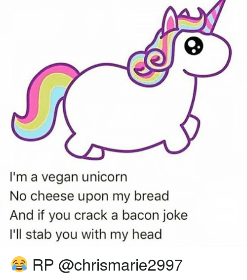 Bacon Jokes: I'm a vegan unicorn  No cheese upon my bread  And if you crack a bacon joke  I'll stab you with my head 😂 RP @chrismarie2997