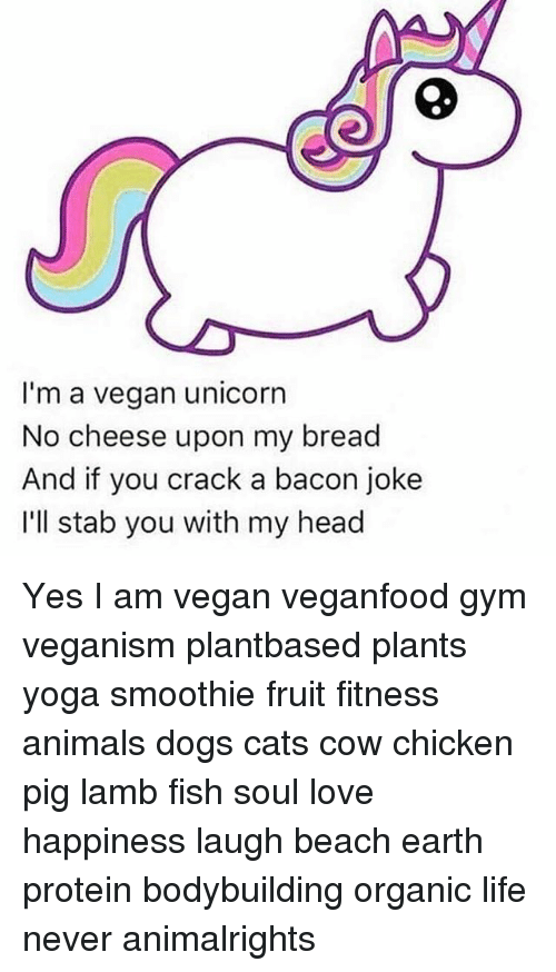 Bacon Jokes: I'm a vegan unicorn  No cheese upon my bread  And if you crack a bacon joke  I'll stab you with my head Yes I am vegan veganfood gym veganism plantbased plants yoga smoothie fruit fitness animals dogs cats cow chicken pig lamb fish soul love happiness laugh beach earth protein bodybuilding organic life never animalrights