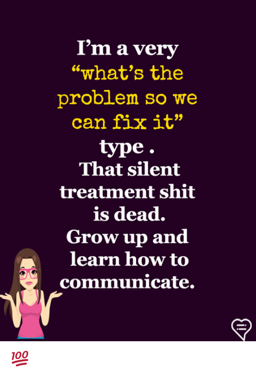 """Memes, Shit, and How To: I'm a very  what's the  problem so we  can fix it""""  type  That silent  treatment shit  is dead.  Grow up and  learn how to  communicate. 💯"""