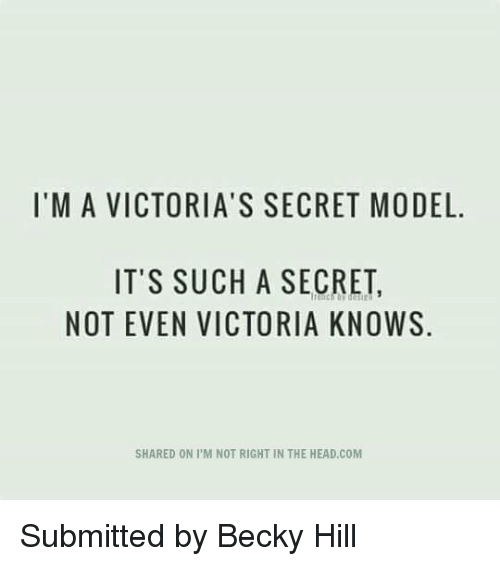 victorias secrets model: I'M A VICTORIA'S SECRET MODEL.  IT'S SUCH A SECRET,  NOT EVEN VICTORIA KNOWS  SHARED ON PM NOT RIGHT IN THE HEAD.COM Submitted by Becky Hill