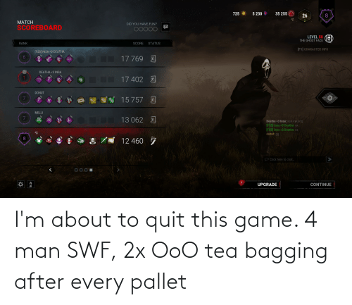 pallet: I'm about to quit this game. 4 man SWF, 2x OoO tea bagging after every pallet