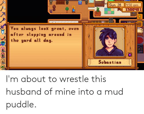 wrestle: I'm about to wrestle this husband of mine into a mud puddle.