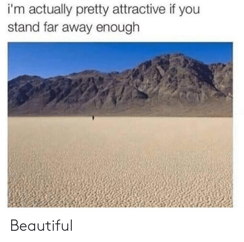 Beautiful, Dank, and 🤖: i'm actually pretty attractive if you  stand far away enough Beautiful