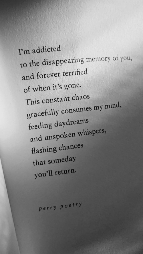 constant: I'm addicted  to the disappearing memory of you,  and forever terrified  of when it's gone.  This constant chaos  gracefully consumes my mind,  feeding daydreams  and unspoken whispers,  flashing chances  that someday  you'll return.  perry poetry