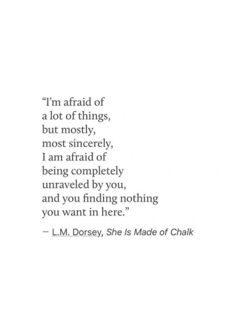 """L M: """"I'm afraid of  a lot of things,  but mostly,  most sincerely,  I am afraid of  being completely  unraveled by you,  and you finding nothing  you want in here.""""  L.M. Dorsey, She Is Made of Chalk"""