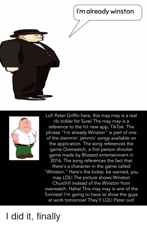 """Lol, Peter Griffin, and The Game: I'm already winston  Lol! Peter Griffin here, this may may is a real  rib tickler for Sure! The may may is a  reference to the hit new app, TikTok. The  phrase """"l'm already Winston"""" is part of one  of the slammin' jammin' songs available on  the application. The song references the  game Overwatch, a first person shooter  game made by Blizzard entertainment in  2016. The sona references the fact that  there's a character in the game called  """"Winston."""" Here's the kicker, be warned, you  may LOL! The picture shows Winston  Churchill instead of the Winston from  overwatch. Haha! This may may is one of the  funniest! I'm going to have to show the guys  at work tomorrow! They'll LOL! Peter out! I did it, finally"""