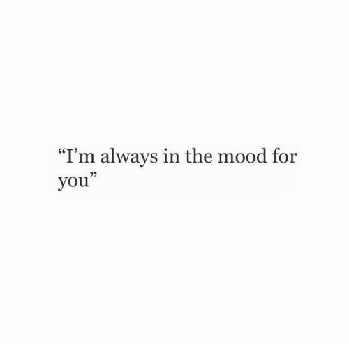 "Mood, You, and For: ""I'm always in the mood for  you"""