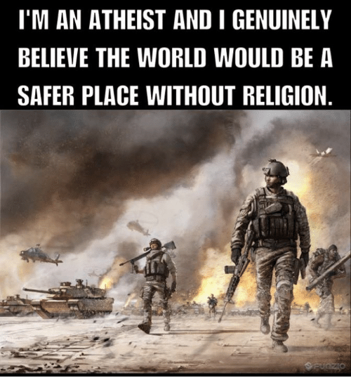 Genuinity: I'M AN ATHEIST AND I GENUINELY  BELIEVE THE WORLD WOULD BE A  SAFER PLACE WITHOUT RELIGION