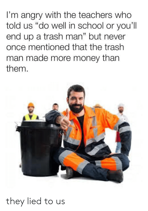 "Money, School, and Trash: I'm angry with the teachers who  told us ""do well in school or you'll  end up a trash man"" but never  once mentioned that the trash  man made more money than  them.  1 they lied to us"
