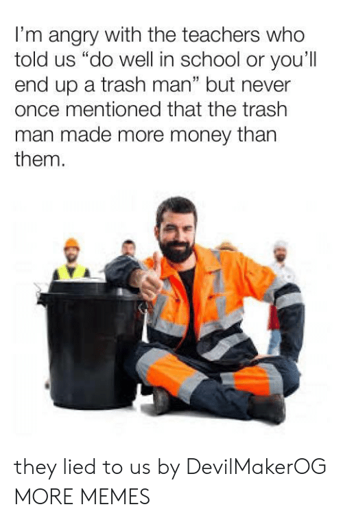 "Dank, Memes, and Money: I'm angry with the teachers who  told us ""do well in school or you'll  end up a trash man"" but never  once mentioned that the trash  man made more money than  them.  1 they lied to us by DevilMakerOG MORE MEMES"