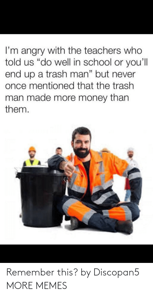 "Trash: I'm angry with the teachers who  told us ""do well in school or you'll  end up a trash man"" but never  once mentioned that the trash  man made more money than  them. Remember this? by Discopan5 MORE MEMES"