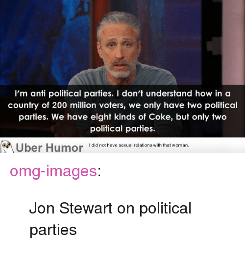 """Jon Stewart: I'm anti political parties. I don't understand how in a  country of 200 million voters, we only have two political  parties. We have eight kinds of Coke, but only two  political parties.  I did not have sexual relations with that woman.  Uber Humor 1did not have sexual relations with thiat <p><a href=""""http://omg-images.tumblr.com/post/153314460533/jon-stewart-on-political-parties"""" class=""""tumblr_blog"""">omg-images</a>:</p>  <blockquote><p>Jon Stewart on political parties</p></blockquote>"""