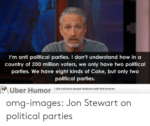 Jon Stewart: I'm anti political parties. I don't understand how in a  country of 200 million voters, we only have two political  parties. We have eight kinds of Coke, but only two  political parties.  I did not have sexual relations with that woman.  Uber Humor 1did not have sexual relations with thiat omg-images:  Jon Stewart on political parties