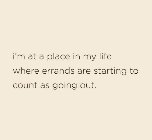 Dank, Life, and 🤖: i'm at a place in my life  where errands are starting to  count as going out.