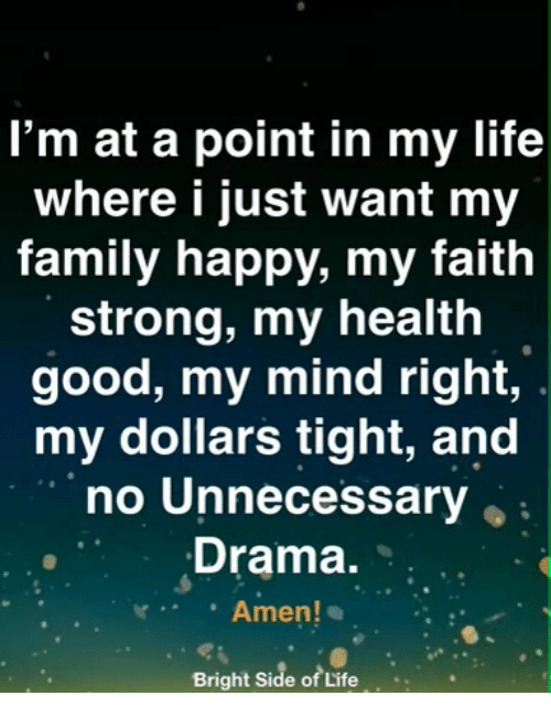 Family, Life, and Memes: I'm at a point in my life  where i just want my  family happy, my faith  strong, my health  good, my mind right,  my dollars tight, and  no Unnecessary  Drama.  Amen!  Bright Side of Life..