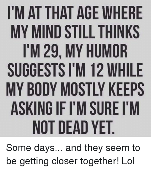 Lol, Memes, and Mind: I'M AT THAT AGE WHERE  MY MIND STILL THINKS  I'M 29, MY HUMOR  SUGGESTS I'M 12 WHILE  MY BODY MOSTLY KEEPS  ASKING IF I'M SURE I'M  NOT DEAD YET Some days... and they seem to be getting closer together! Lol