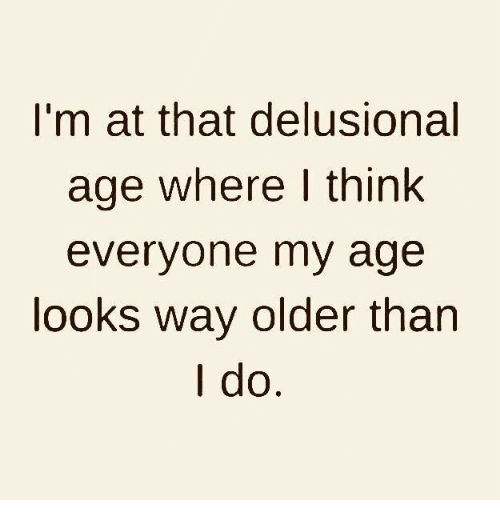Memes, 🤖, and Think: I'm at that delusional  age where I think  everyone my age  looks way older than  I do