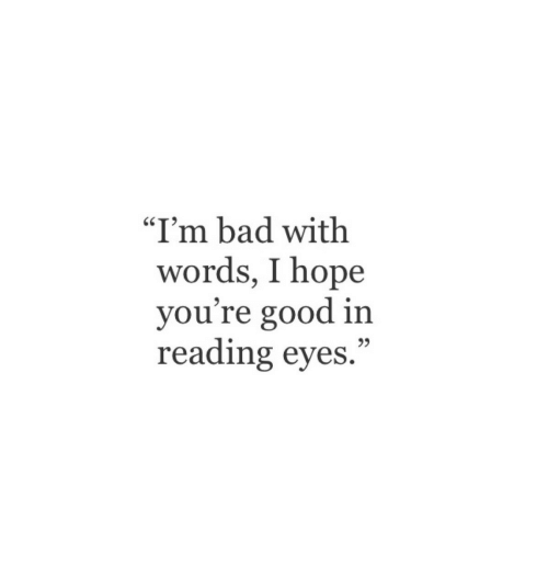 "Bad, Good, and Hope: ""I'm bad with  words, I hope  you're good in  reading eyes."""
