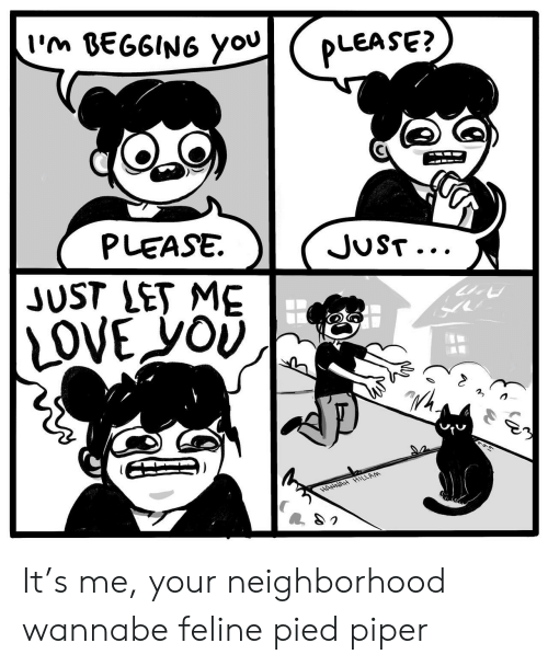 Love, Wannabe, and Let Me Love You: I'm BEGGING you  PLEASE?  PLEASE  JUST...  JUST LET ME  LOVE yOU  HANNAH HILLAM It's me, your neighborhood wannabe feline pied piper