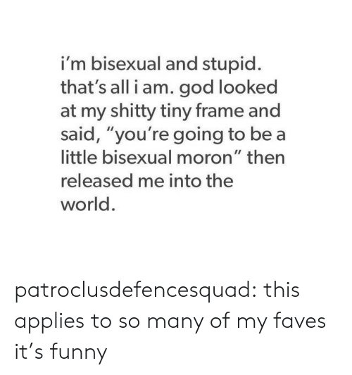 "Funny, God, and Tumblr: i'm bisexual and stupid  that's all i am. god looked  at my shitty tiny frame and  said, ""you're going to be a  little bisexual moron"" then  released me into the  world. patroclusdefencesquad:  this applies to so many of my faves it's funny"