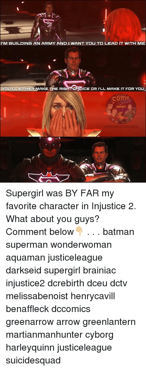 Rigness: I'M BUILDING AN ARMY AND I WANT Y U T  LEAD IT WITH ME  ,9  U'LL EITHER MAKE THE RIG  ICE  R I'LL MAKE IT F  R YOU  OMIc  PODCAST Supergirl was BY FAR my favorite character in Injustice 2. What about you guys? Comment below👇🏼 . . . batman superman wonderwoman aquaman justiceleague darkseid supergirl brainiac injustice2 dcrebirth dceu dctv melissabenoist henrycavill benaffleck dccomics greenarrow arrow greenlantern martianmanhunter cyborg harleyquinn justiceleague suicidesquad