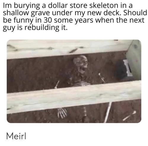 Funny, Dollar Store, and MeIRL: Im burying a dollar store skeleton in a  shallow grave under my new deck. Should  be funny in 30 some years when the next  guy is rebuilding it. Meirl